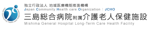 独立行政法人 地域医療機能推進機構 Japan Community Health care Organization JCHO 三島総合病院附属介護老人保健施設 Mishima General Hospital Long-Term Care Health Facility